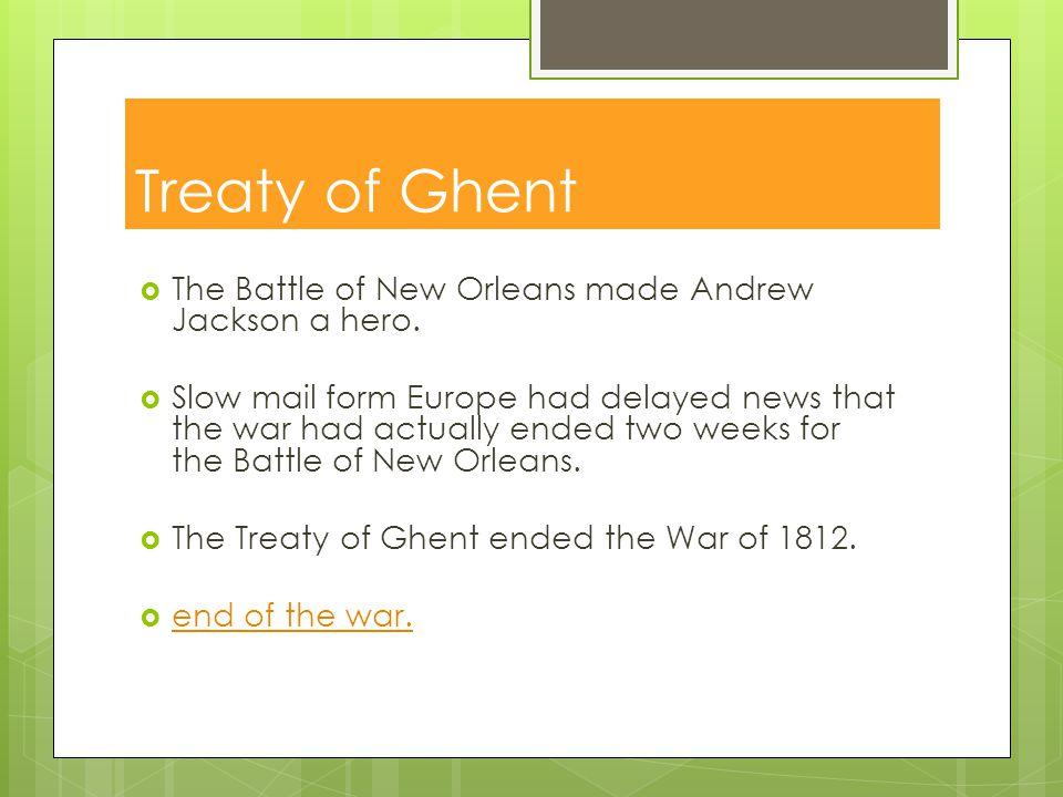 Treaty of Ghent The Battle of New Orleans made Andrew Jackson a hero.