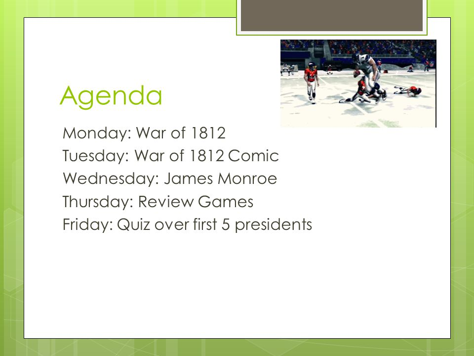 Agenda Monday: War of 1812 Tuesday: War of 1812 Comic Wednesday: James Monroe Thursday: Review Games Friday: Quiz over first 5 presidents