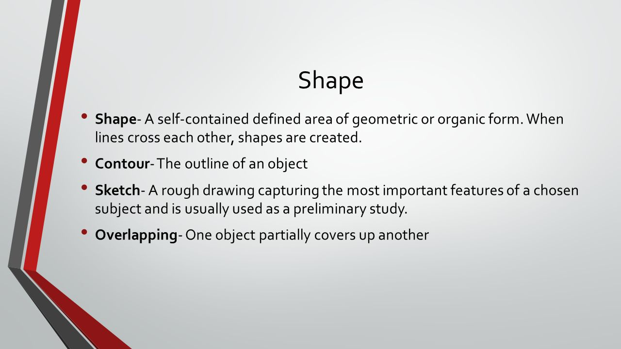 Shape Shape- A self-contained defined area of geometric or organic form. When lines cross each other, shapes are created.
