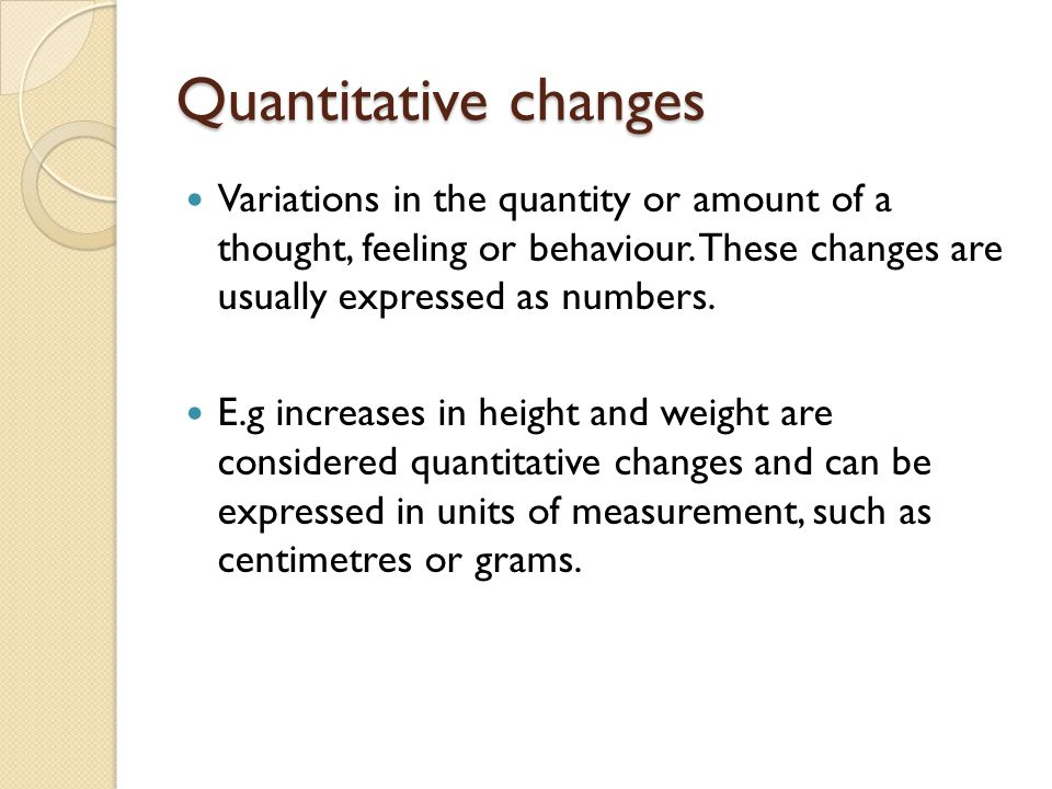Quantitative changes Variations in the quantity or amount of a thought, feeling or behaviour. These changes are usually expressed as numbers.