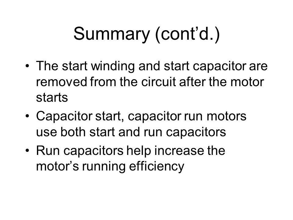 Summary (cont'd.) The start winding and start capacitor are removed from the circuit after the motor starts.