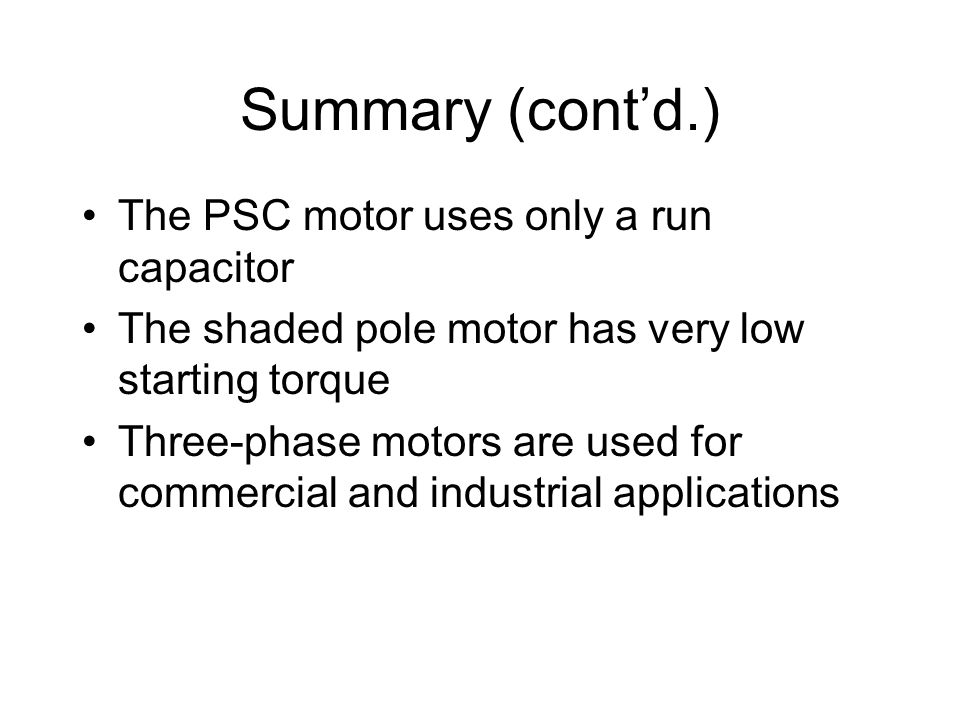 Summary (cont'd.) The PSC motor uses only a run capacitor