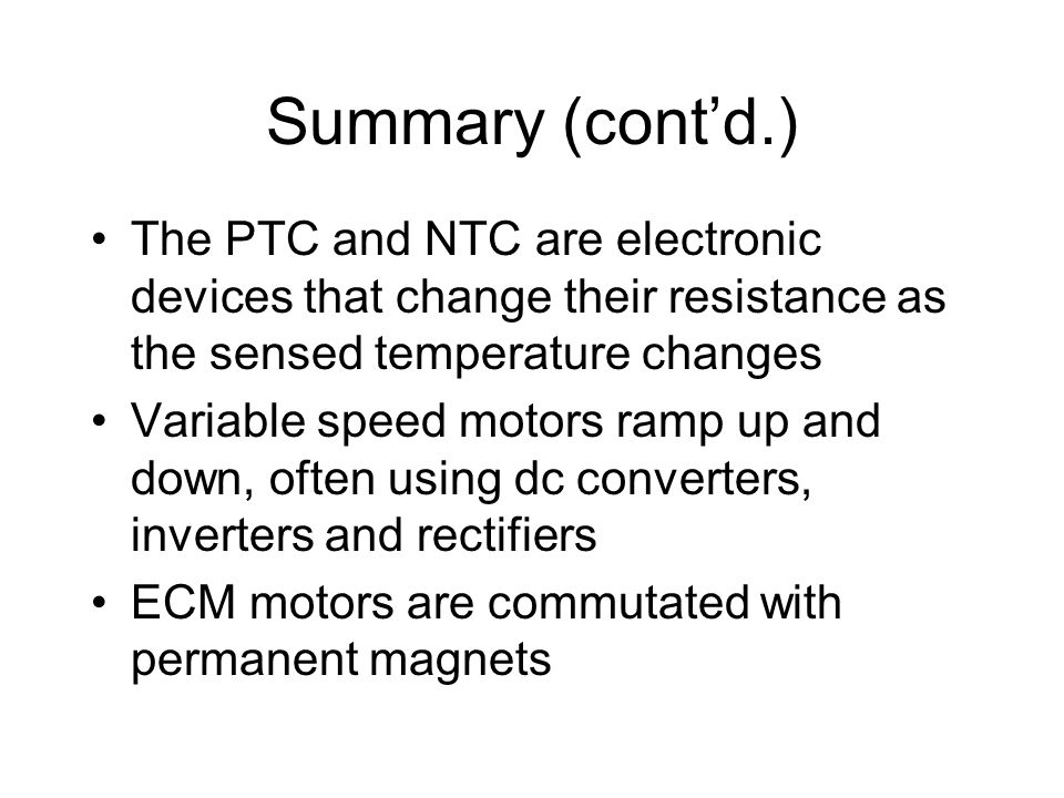 Summary (cont'd.) The PTC and NTC are electronic devices that change their resistance as the sensed temperature changes.