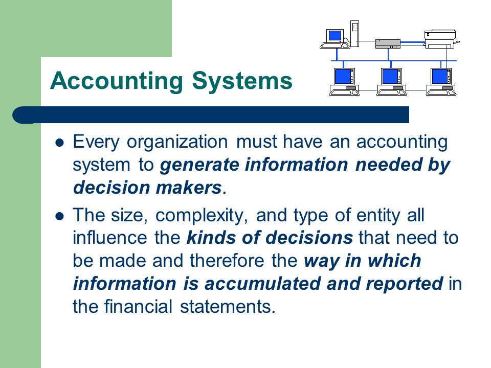 Accounting Systems Every organization must have an accounting system to generate information needed by decision makers.