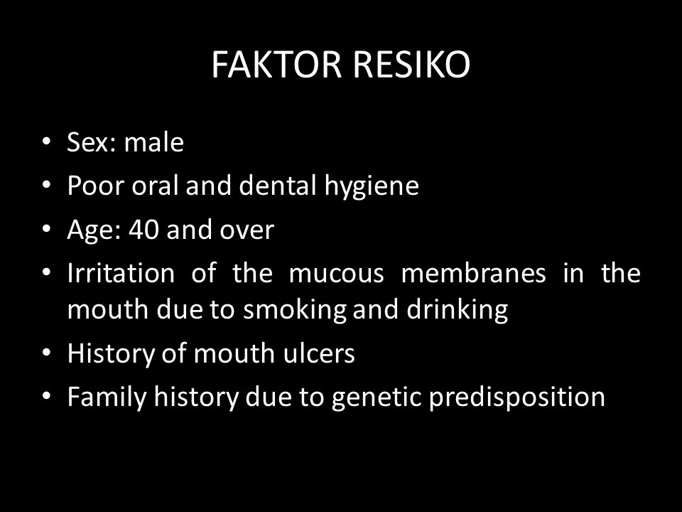 FAKTOR RESIKO Sex: male Poor oral and dental hygiene Age: 40 and over