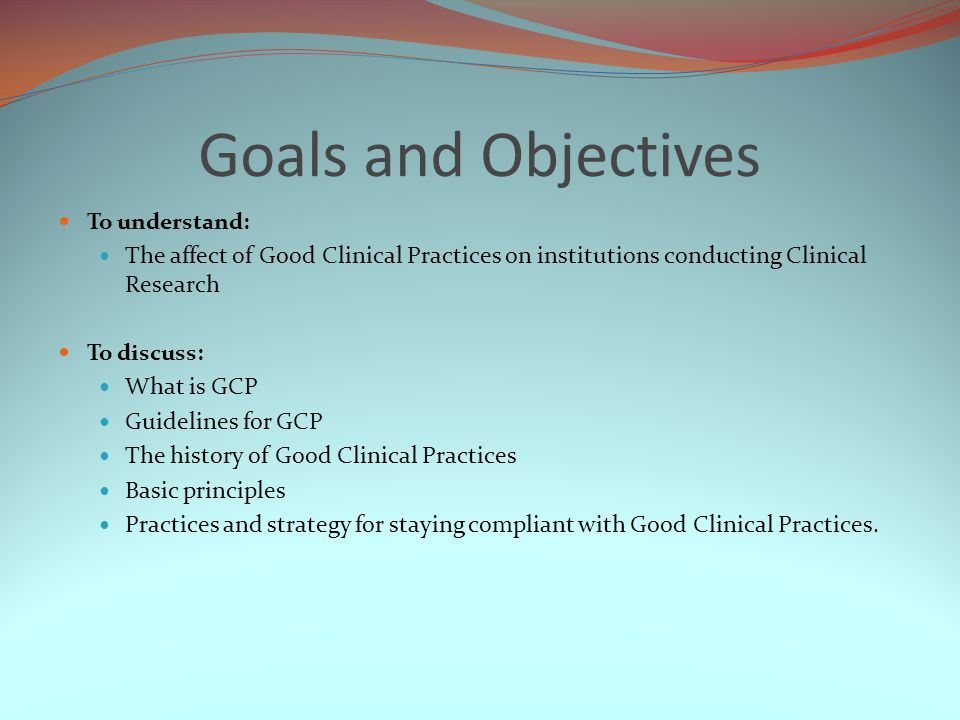 Goals and Objectives To understand: The affect of Good Clinical Practices on institutions conducting Clinical Research.