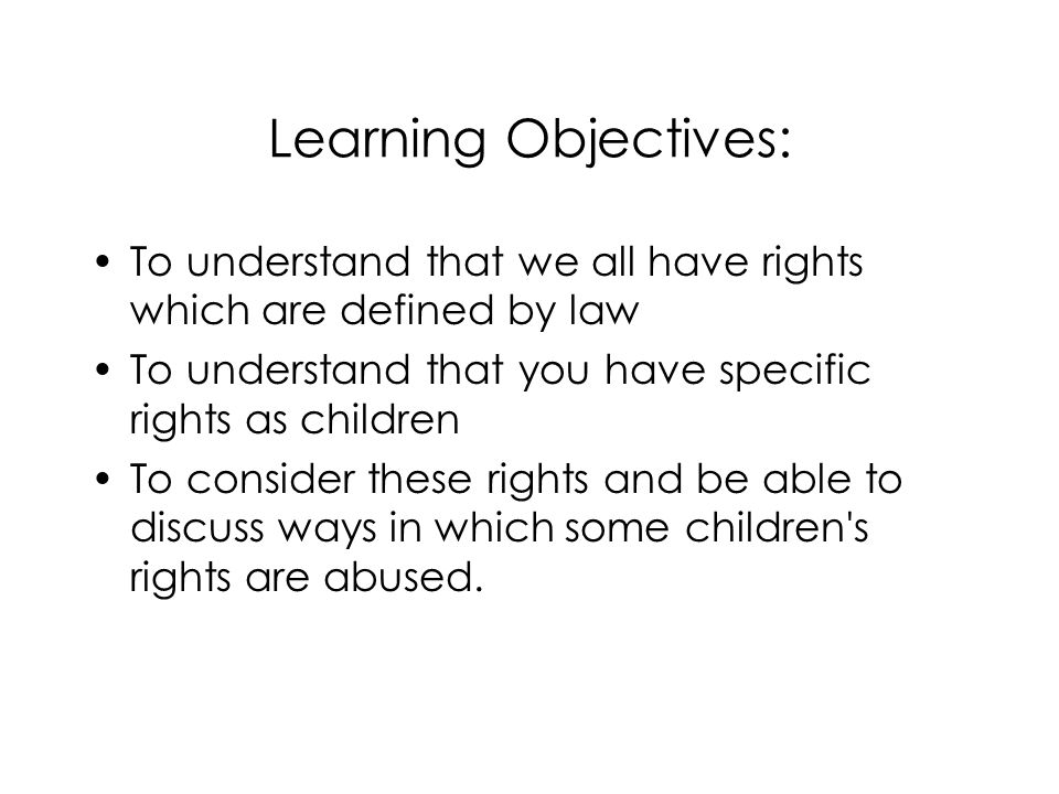 Learning Objectives: To understand that we all have rights which are defined by law. To understand that you have specific rights as children.