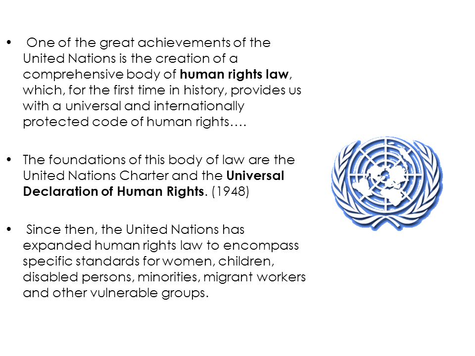 One of the great achievements of the United Nations is the creation of a comprehensive body of human rights law, which, for the first time in history, provides us with a universal and internationally protected code of human rights….