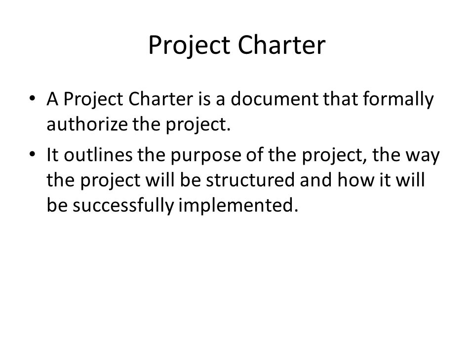 Project Charter A Project Charter is a document that formally authorize the project.