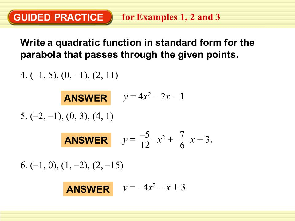 GUIDED PRACTICE for Examples 1, 2 and 3. Write a quadratic function in standard form for the parabola that passes through the given points.
