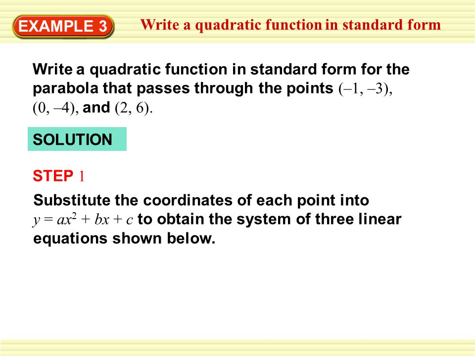 writing a quadratic function in standard form The quadratic is in the form ax2 + bx + c = y plug in your x's and y's to form three linear equations in a, b, and c then solve the resulting system of equations.