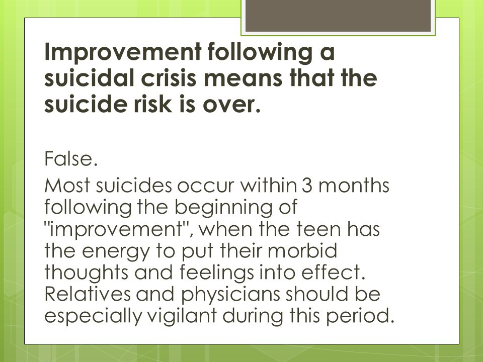 Improvement following a suicidal crisis means that the suicide risk is over.