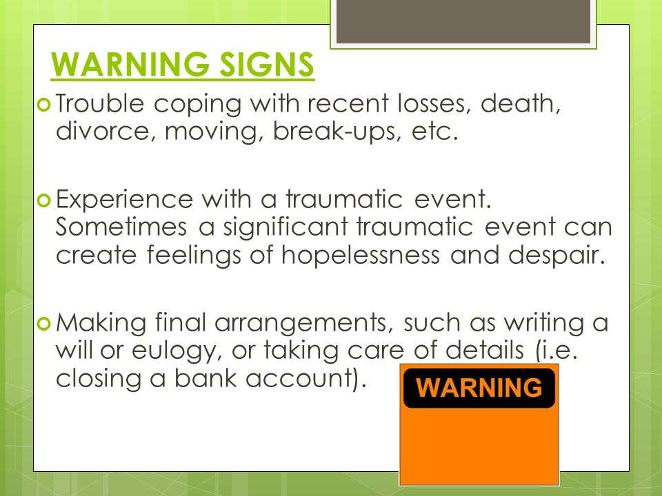 WARNING SIGNS Trouble coping with recent losses, death, divorce, moving, break-ups, etc.