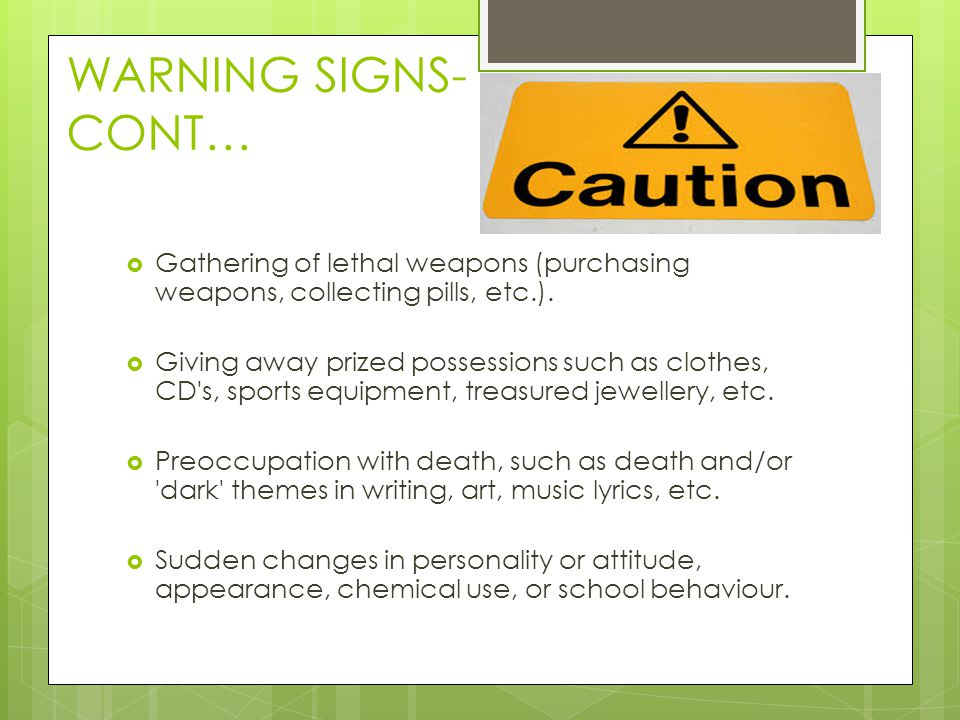 WARNING SIGNS-CONT… Gathering of lethal weapons (purchasing weapons, collecting pills, etc.).