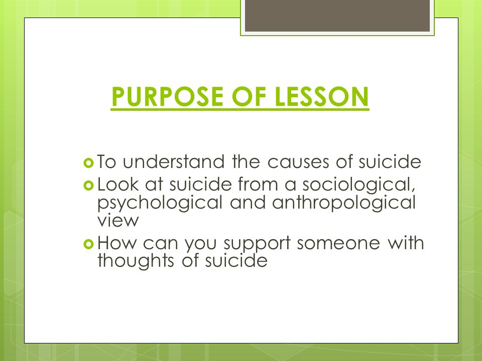 PURPOSE OF LESSON To understand the causes of suicide