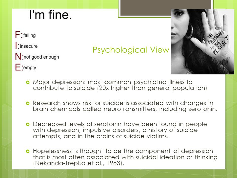 Psychological View Major depression: most common psychiatric illness to contribute to suicide (20x higher than general population)