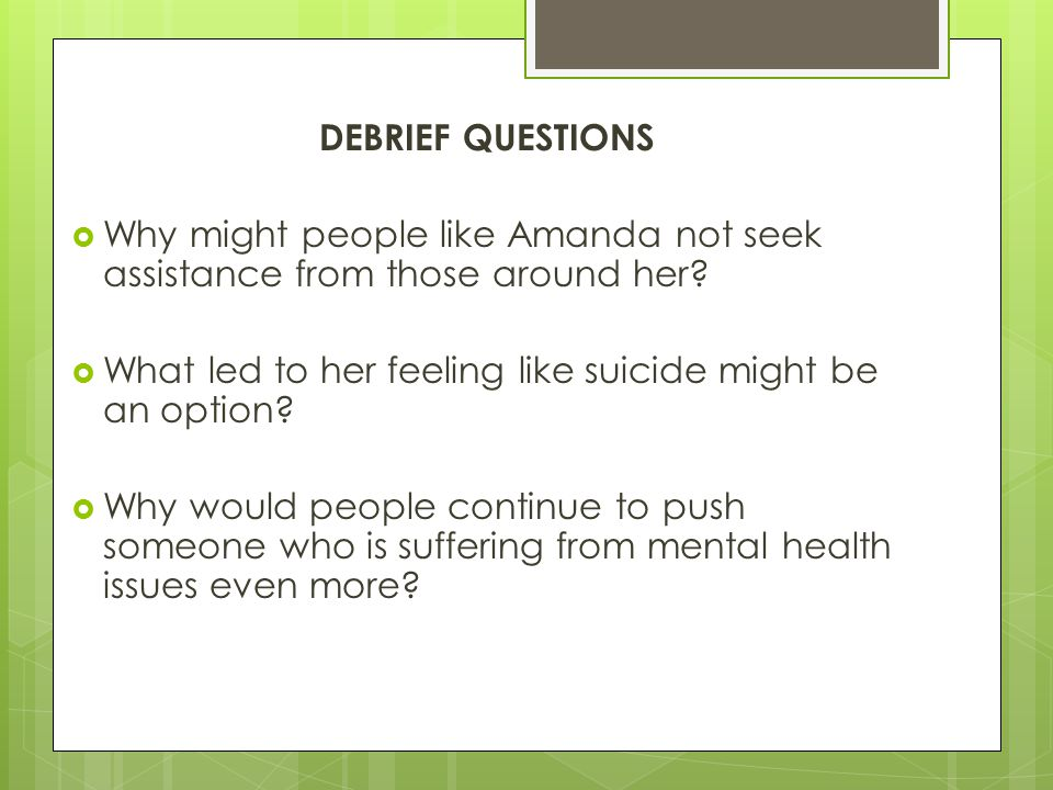 DEBRIEF QUESTIONS Why might people like Amanda not seek assistance from those around her What led to her feeling like suicide might be an option