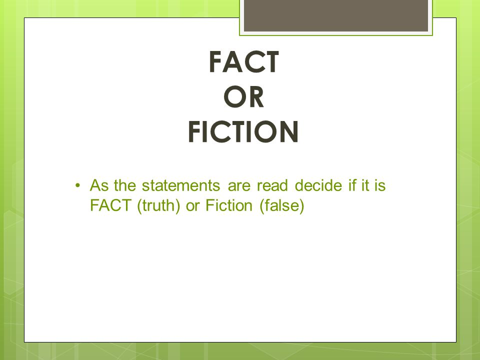 FACT OR FICTION As the statements are read decide if it is FACT (truth) or Fiction (false)