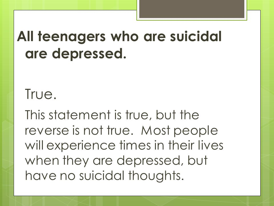 All teenagers who are suicidal are depressed. True