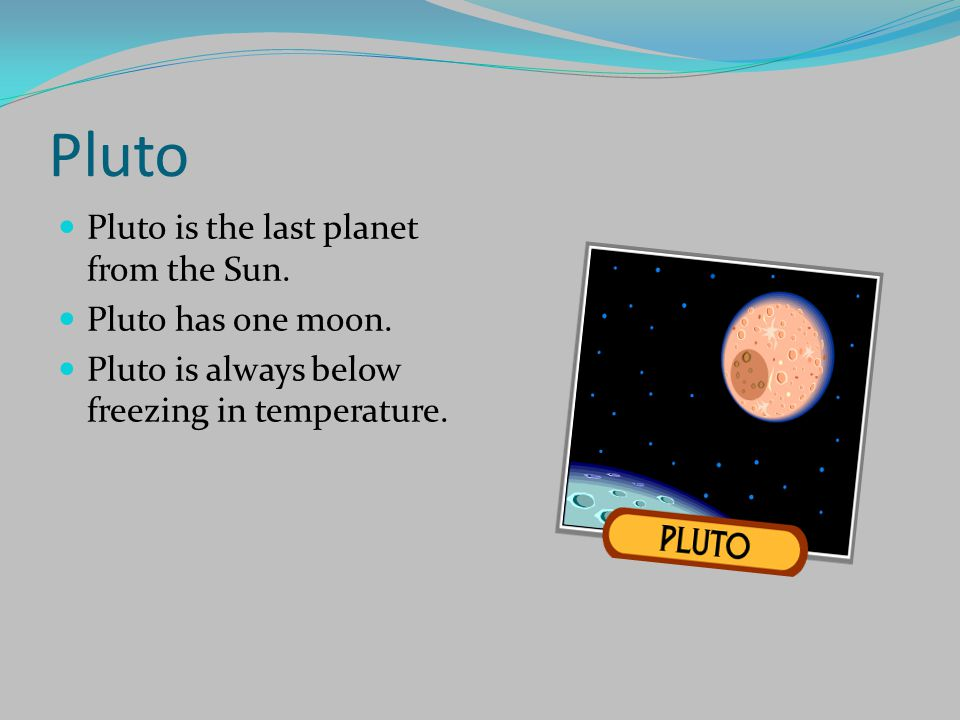 Pluto Pluto is the last planet from the Sun. Pluto has one moon.