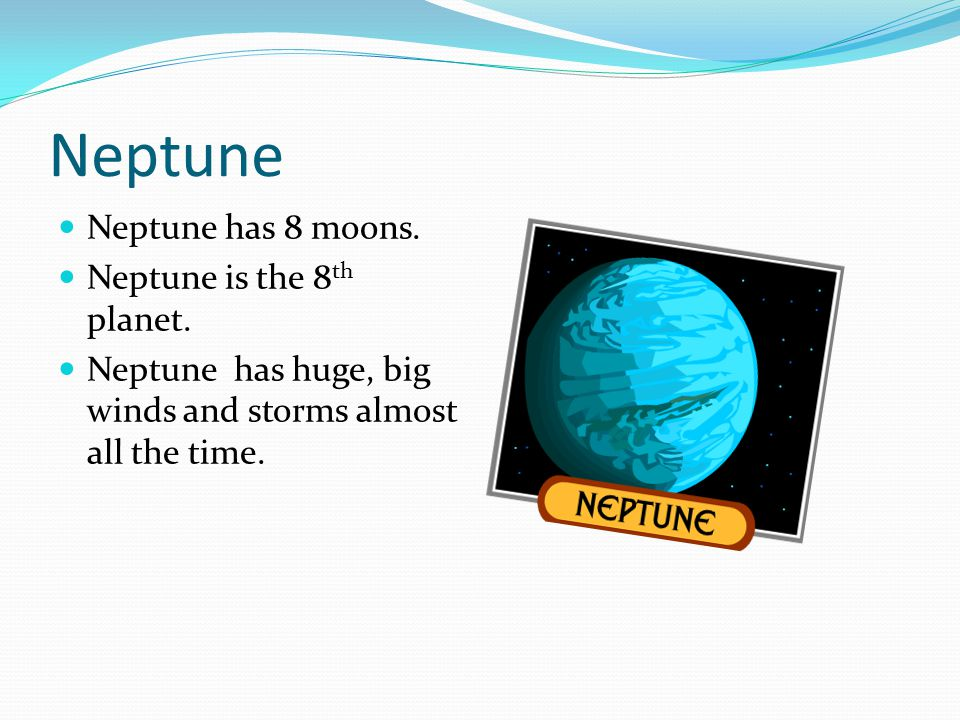 Neptune Neptune has 8 moons. Neptune is the 8th planet.