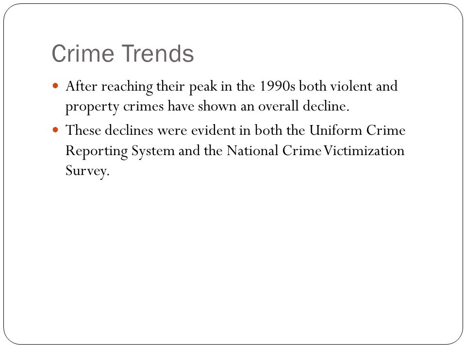 Crime Trends After reaching their peak in the 1990s both violent and property crimes have shown an overall decline.
