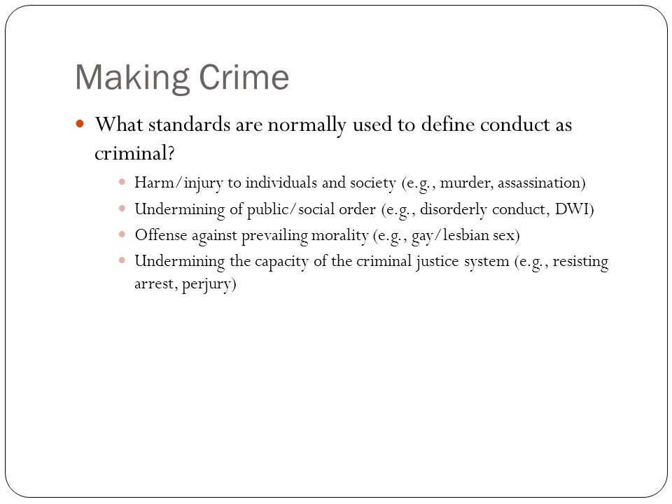 Making Crime What standards are normally used to define conduct as criminal Harm/injury to individuals and society (e.g., murder, assassination)