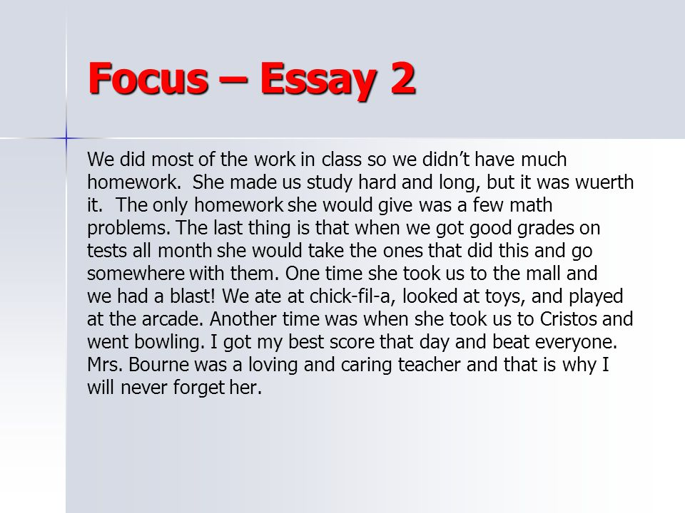 Focus – Essay 2 We did most of the work in class so we didn't have much. homework. She made us study hard and long, but it was wuerth.