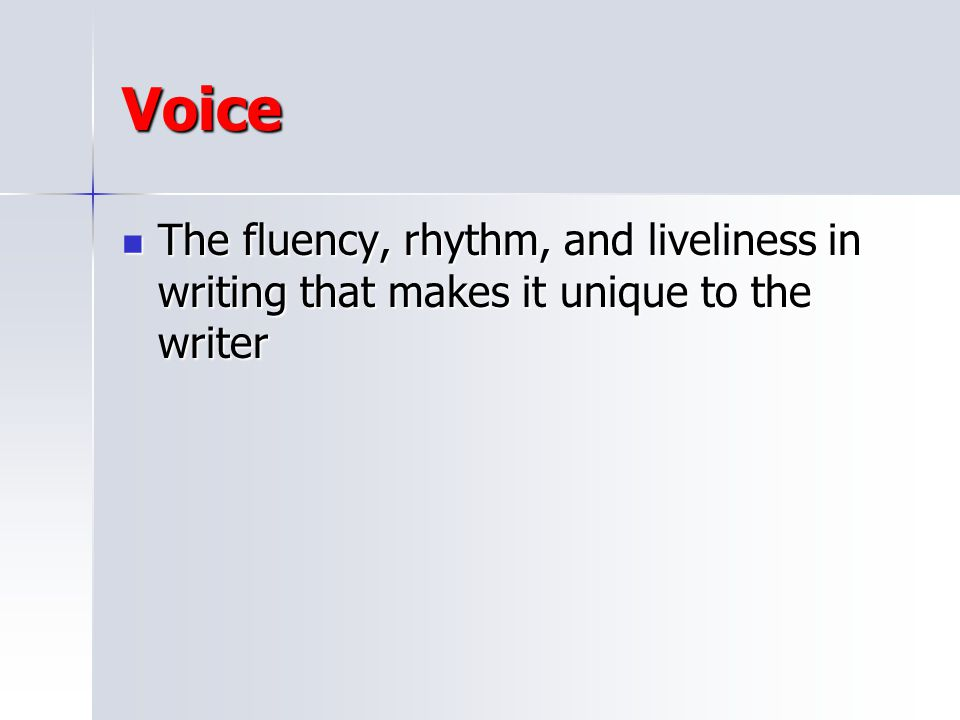 Voice The fluency, rhythm, and liveliness in writing that makes it unique to the writer