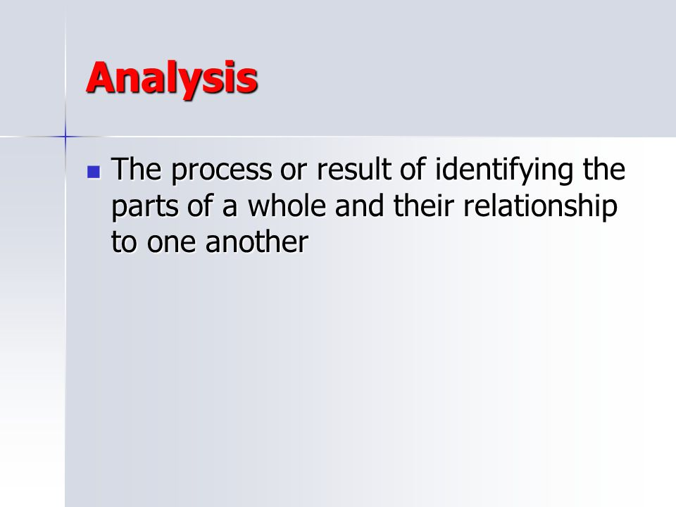 Analysis The process or result of identifying the parts of a whole and their relationship to one another.