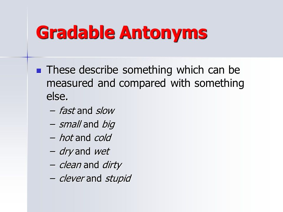 Gradable Antonyms These describe something which can be measured and compared with something else. fast and slow.