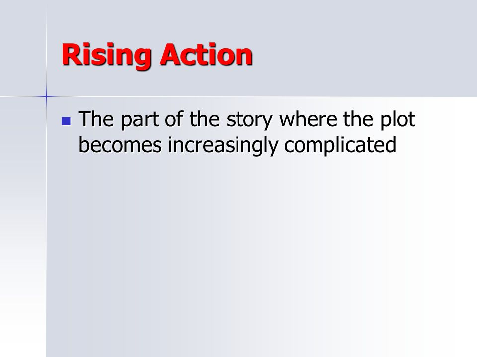 Rising Action The part of the story where the plot becomes increasingly complicated