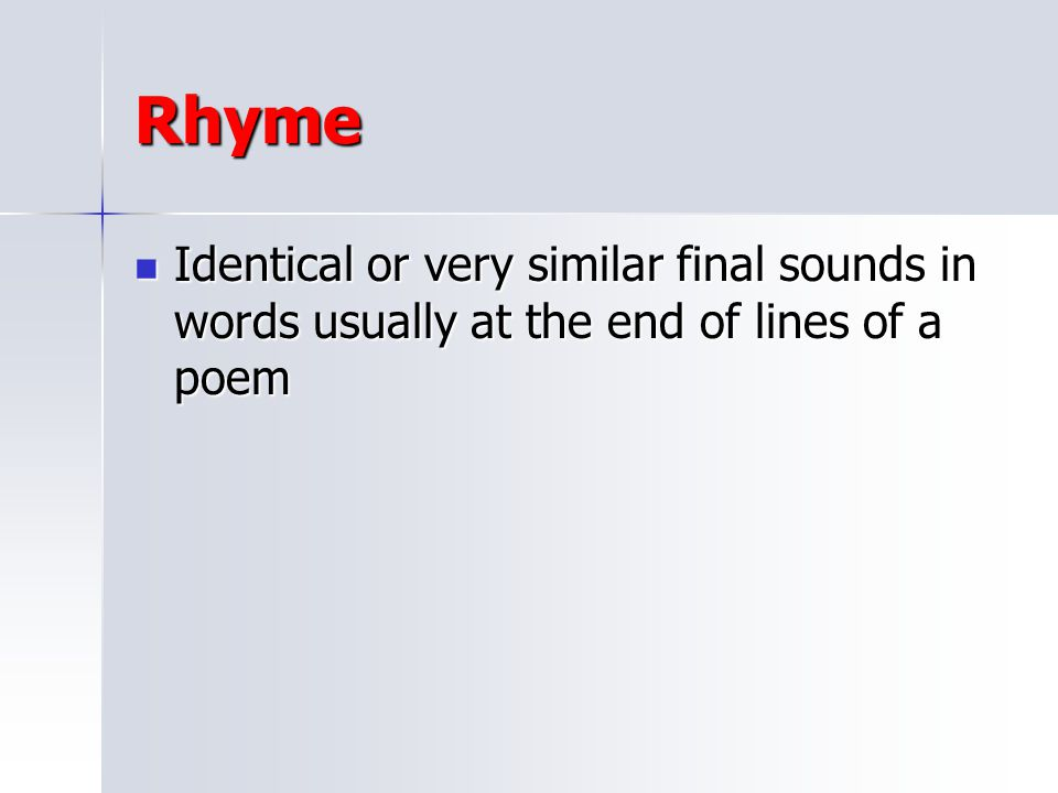 Rhyme Identical or very similar final sounds in words usually at the end of lines of a poem
