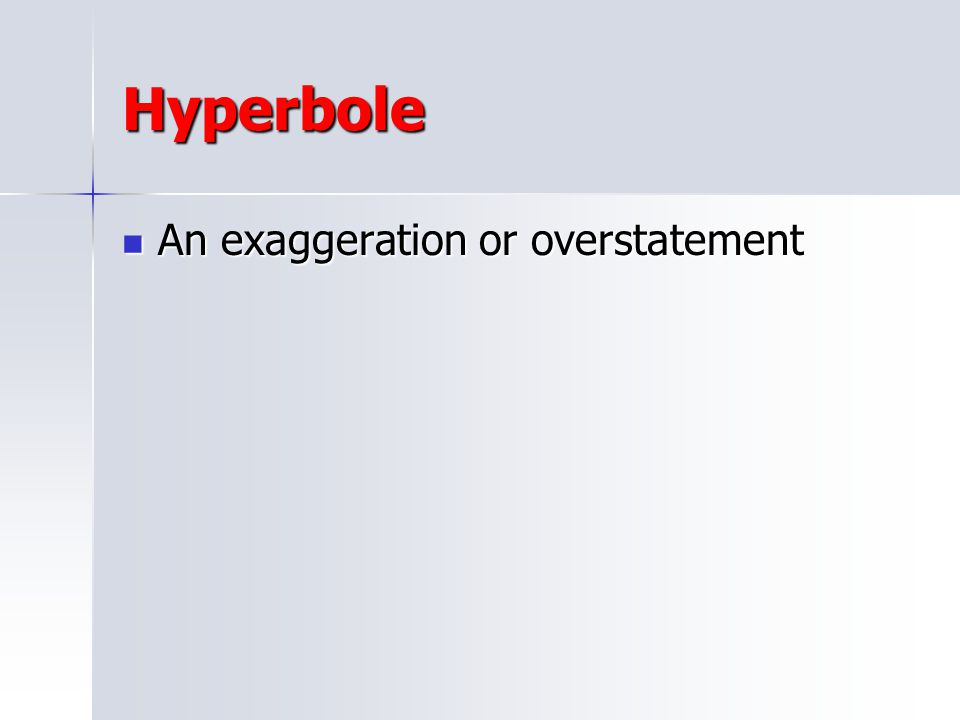 Hyperbole An exaggeration or overstatement