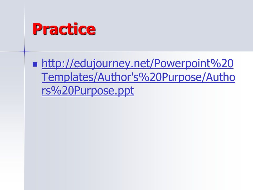 Practice http://edujourney.net/Powerpoint%20Templates/Author s%20Purpose/Authors%20Purpose.ppt