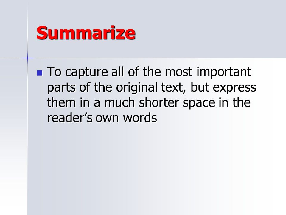 Summarize To capture all of the most important parts of the original text, but express them in a much shorter space in the reader's own words.