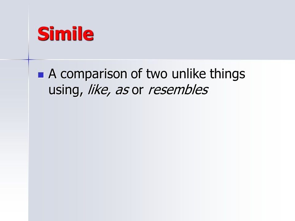 Simile A comparison of two unlike things using, like, as or resembles