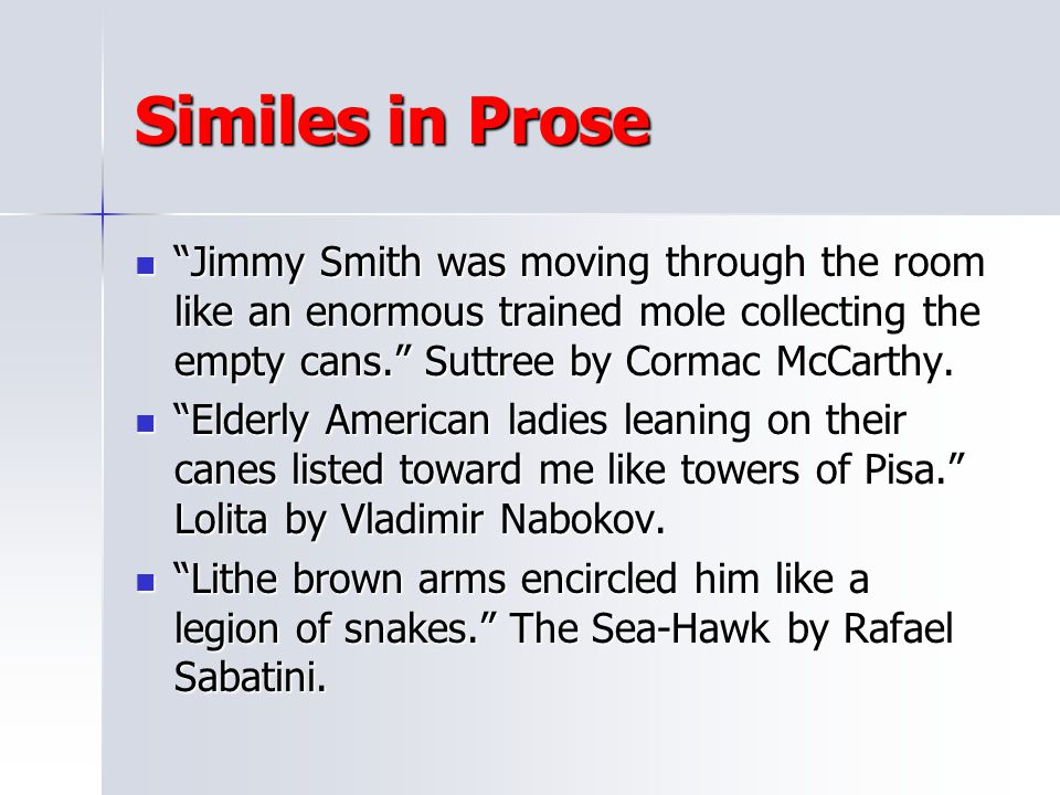 Similes in Prose Jimmy Smith was moving through the room like an enormous trained mole collecting the empty cans. Suttree by Cormac McCarthy.