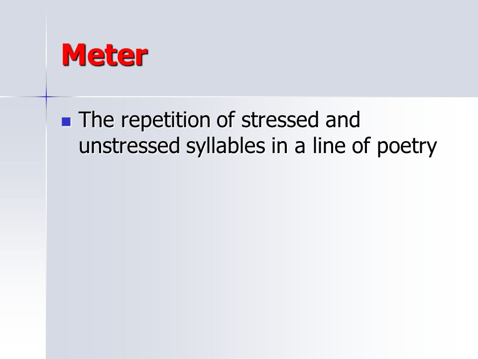 Meter The repetition of stressed and unstressed syllables in a line of poetry