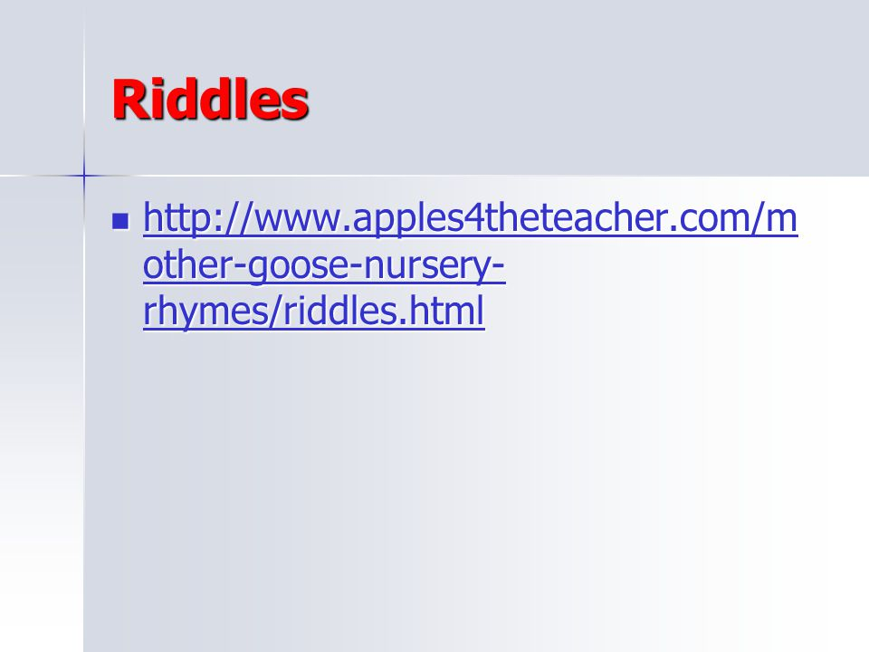 Riddles http://www.apples4theteacher.com/mother-goose-nursery-rhymes/riddles.html