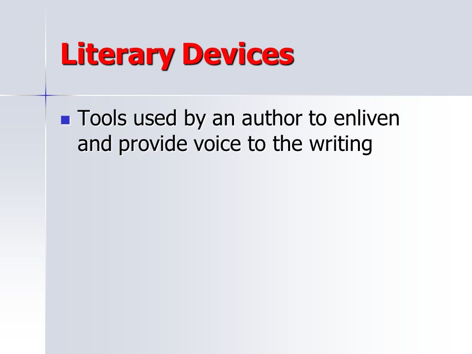 Literary Devices Tools used by an author to enliven and provide voice to the writing