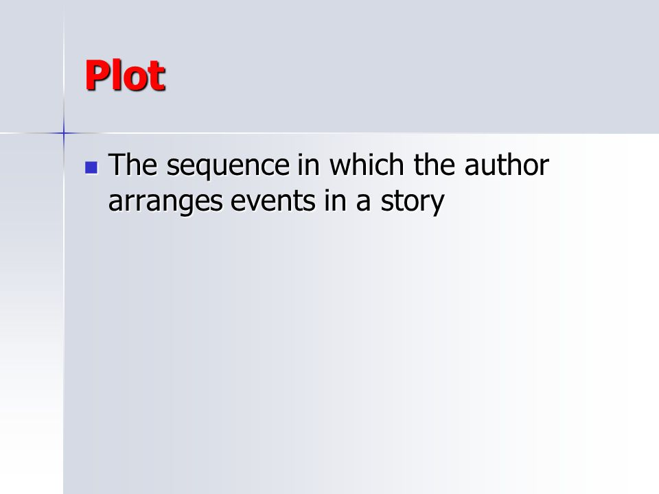 Plot The sequence in which the author arranges events in a story