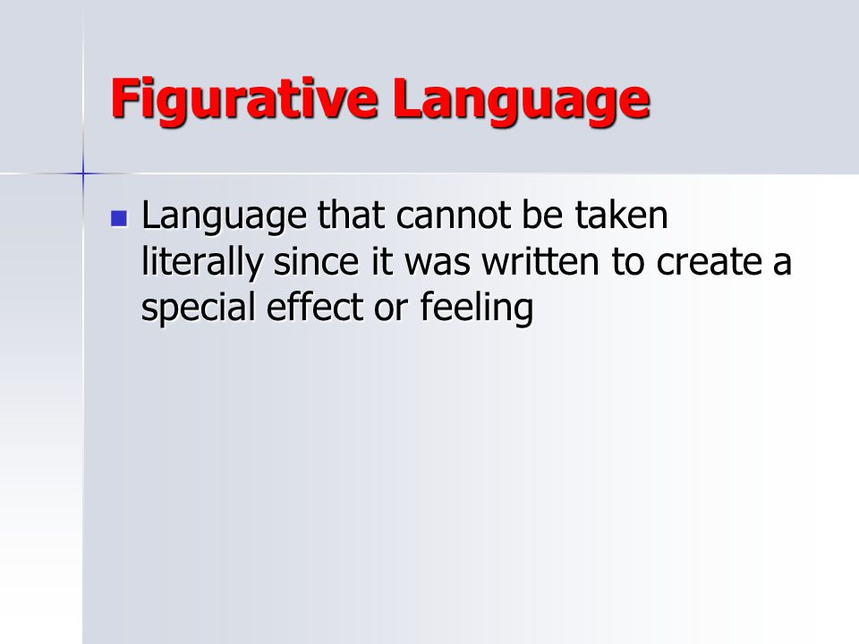 Figurative Language Language that cannot be taken literally since it was written to create a special effect or feeling.