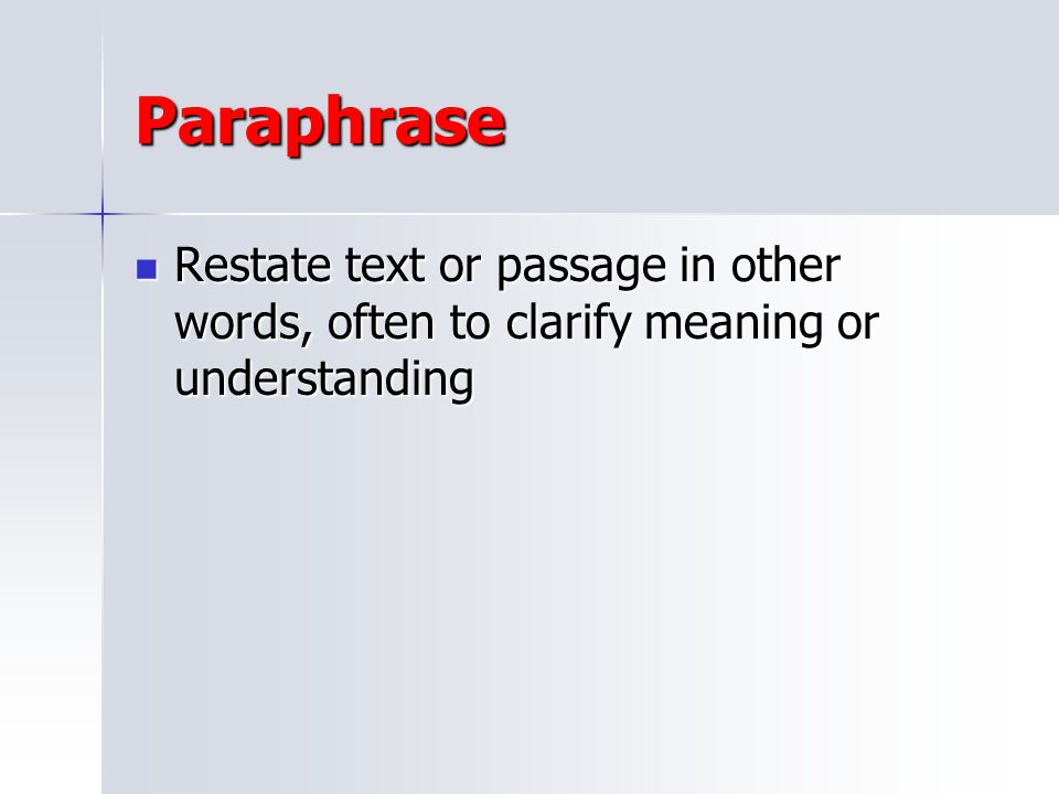 Paraphrase Restate text or passage in other words, often to clarify meaning or understanding