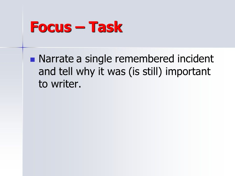 Focus – Task Narrate a single remembered incident and tell why it was (is still) important to writer.