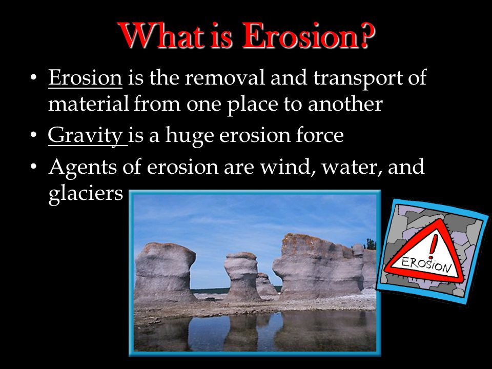 What is Erosion Erosion is the removal and transport of material from one place to another. Gravity is a huge erosion force.