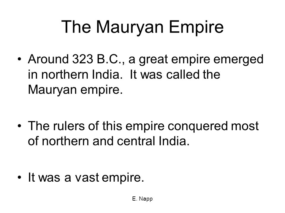 The Mauryan Empire Around 323 B.C., a great empire emerged in northern India. It was called the Mauryan empire.