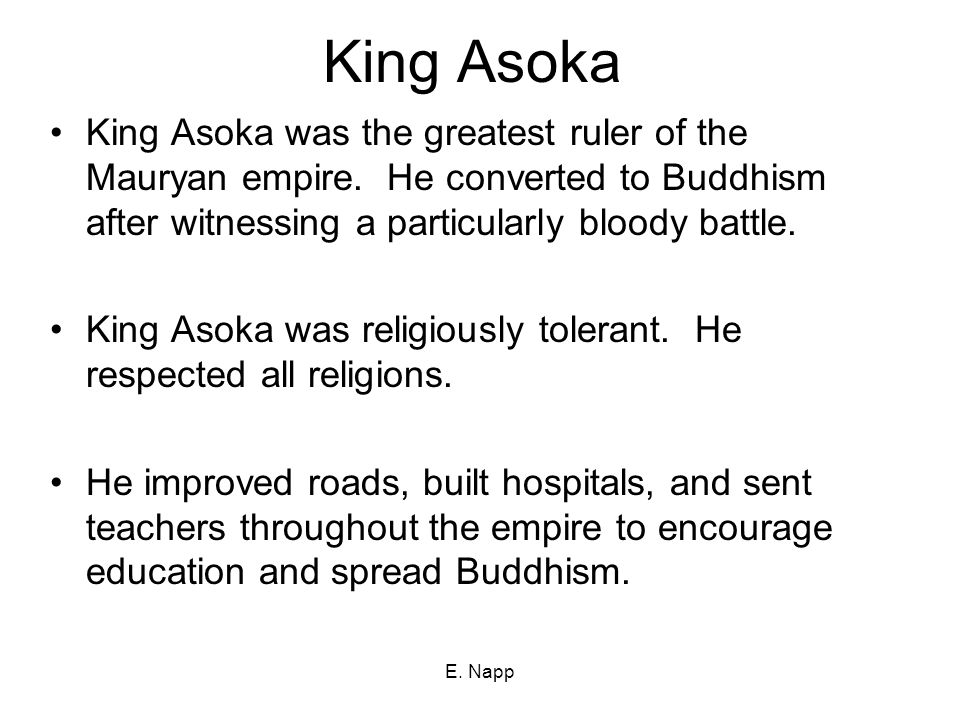 King Asoka King Asoka was the greatest ruler of the Mauryan empire. He converted to Buddhism after witnessing a particularly bloody battle.