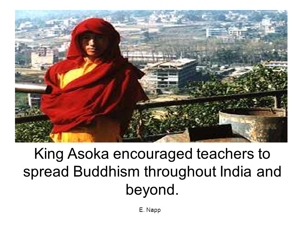 King Asoka encouraged teachers to spread Buddhism throughout India and