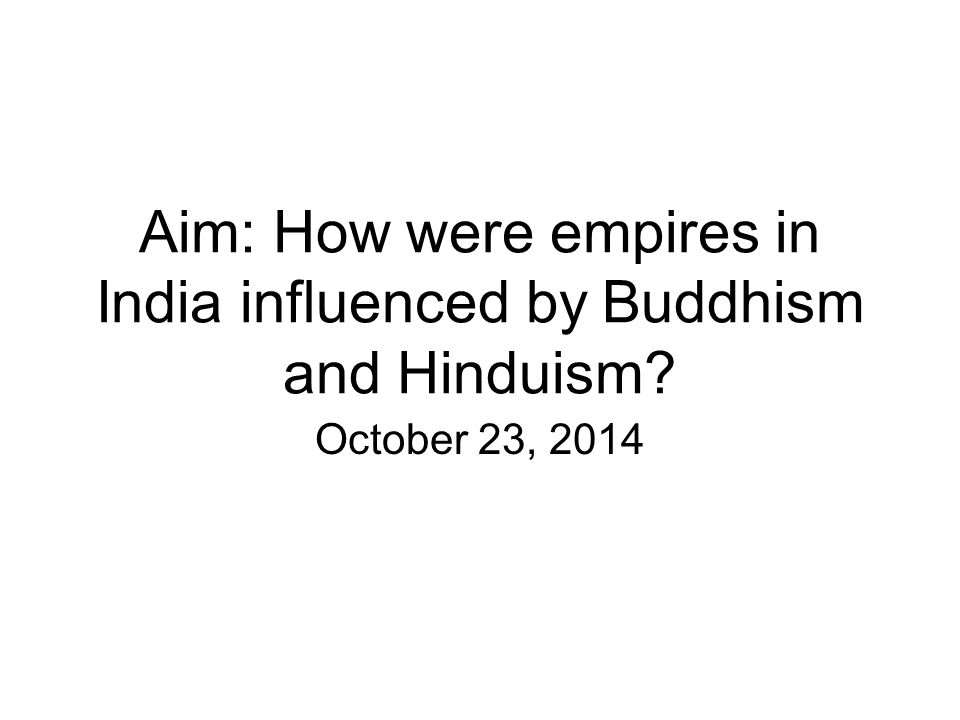 Aim: How were empires in India influenced by Buddhism and Hinduism